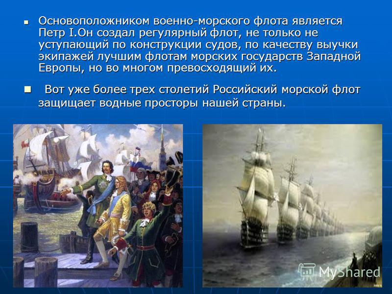 Основоположником военно-морского флота является Петр I.Он создал регулярный флот, не только не уступающий по конструкции судов, по качеству выучки экипажей лучшим флотам морских государств Западной Европы, но во многом превосходящий их. Основоположни