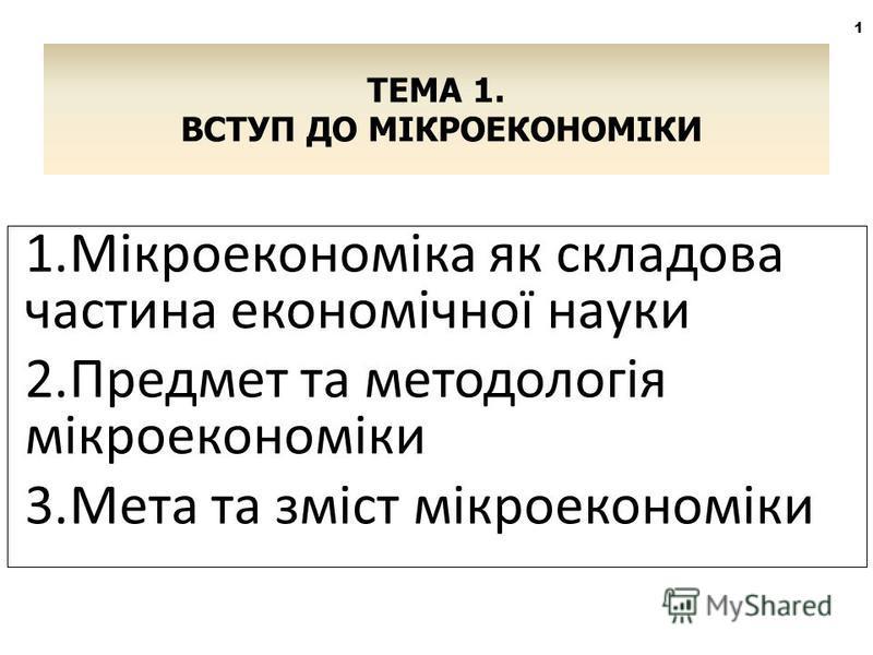 1.Мікроекономіка як складова частина економічної науки 2.Предмет та методологія мікроекономіки 3.Мета та зміст мікроекономіки ТЕМА 1. ВСТУП ДО МІКРОЕКОНОМІКИ 1