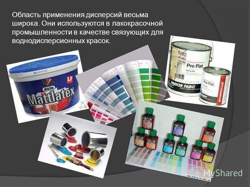 Область применения дисперсий весьма широка. Они используются в лакокрасочной промышленности в качестве связующих для водно дисперсионных красок.