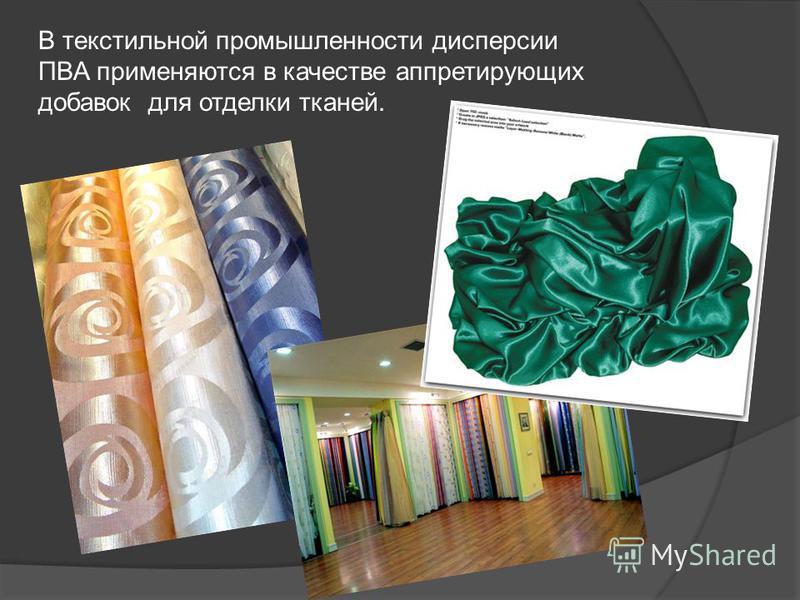 В текстильной промышленности дисперсии ПВА применяются в качестве аппретирующих добавок для отделки тканей.