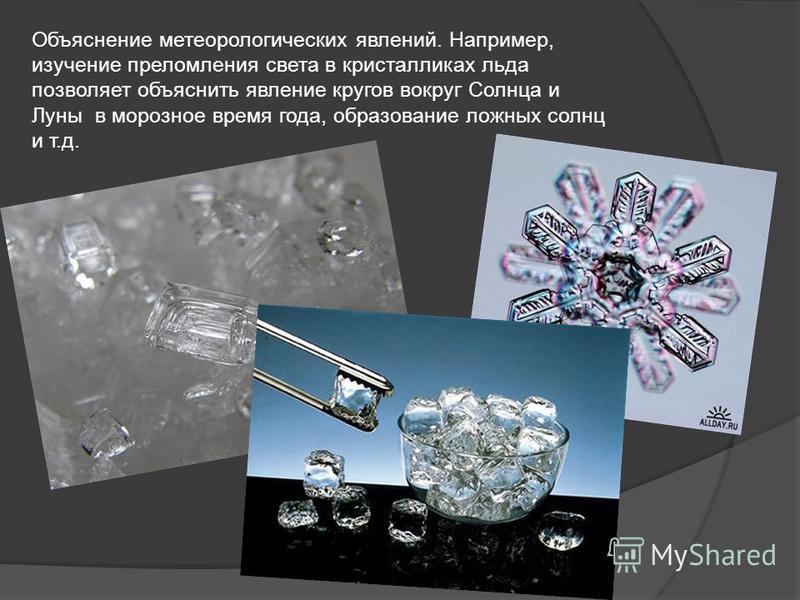 Объяснение метеорологических явлений. Например, изучение преломления света в кристалликах льда позволяет объяснить явление кругов вокруг Солнца и Луны в морозное время года, образование ложных солнц и т.д.
