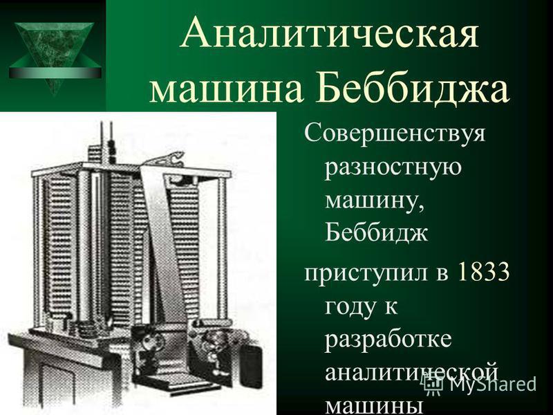 Аналитическая машина Беббиджа Совершенствуя разностную машину, Беббидж приступил в 1833 году к разработке аналитической машины