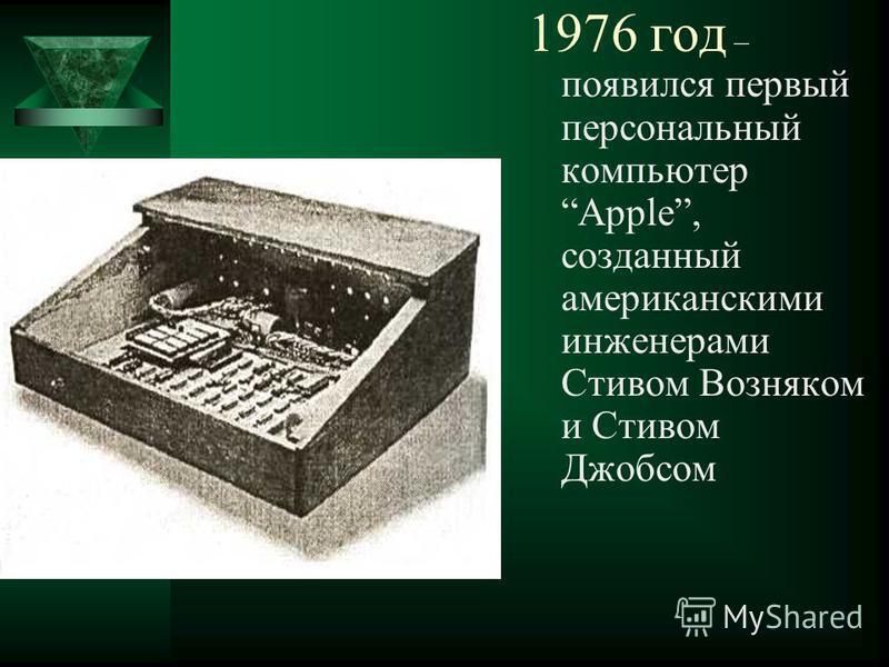 1976 год – появился первый персональный компьютер Apple, созданный американскими инженерами Стивом Возняком и Стивом Джобсом