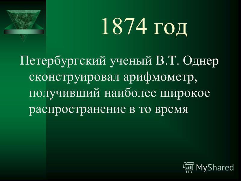 1874 год Петербургский ученый В.Т. Однер сконструировал арифмометр, получивший наиболее широкое распространение в то время
