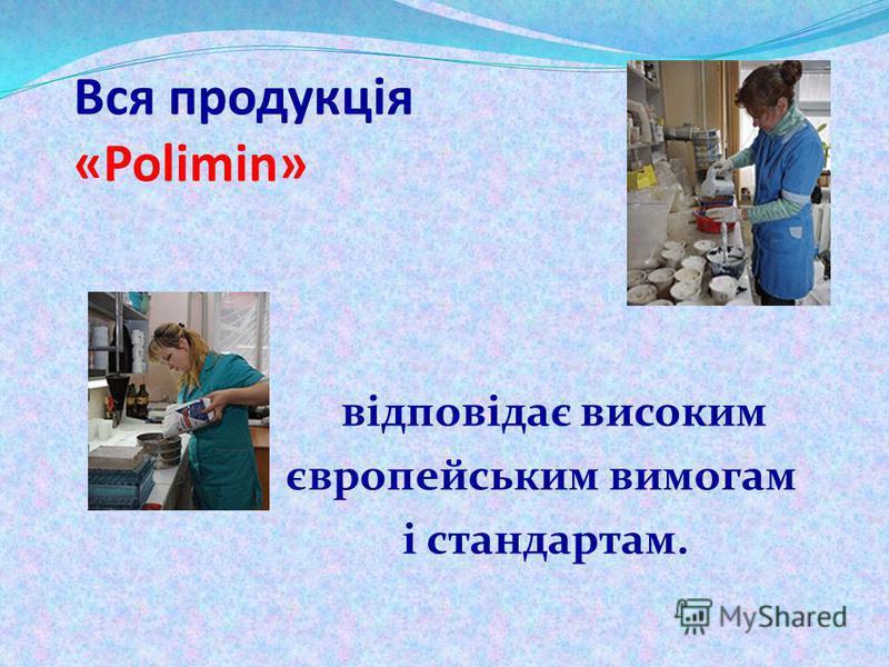 Вся продукція «Polimin» відповідає високим європейським вимогам і стандартам.