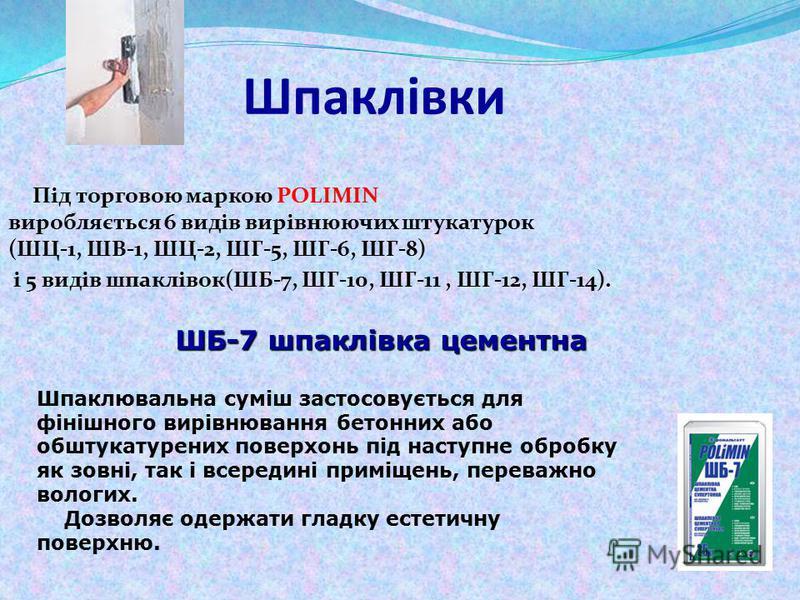Шпаклівки Під торговою маркою POLIMIN виробляється 6 видів вирівнюючих штукатурок (ШЦ-1, ШВ-1, ШЦ-2, ШГ-5, ШГ-6, ШГ-8) і 5 видів шпаклівок(ШБ-7, ШГ-10, ШГ-11, ШГ-12, ШГ-14). ШБ-7 шпаклівка цементна Шпаклювальна суміш застосовується для фінішного вирі