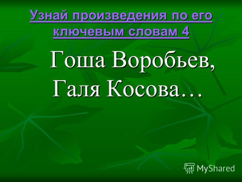 Узнай произведения по его ключевым словам 4 Узнай произведения по его ключевым словам 4 Гоша Воробьев, Галя Косова… Гоша Воробьев, Галя Косова…