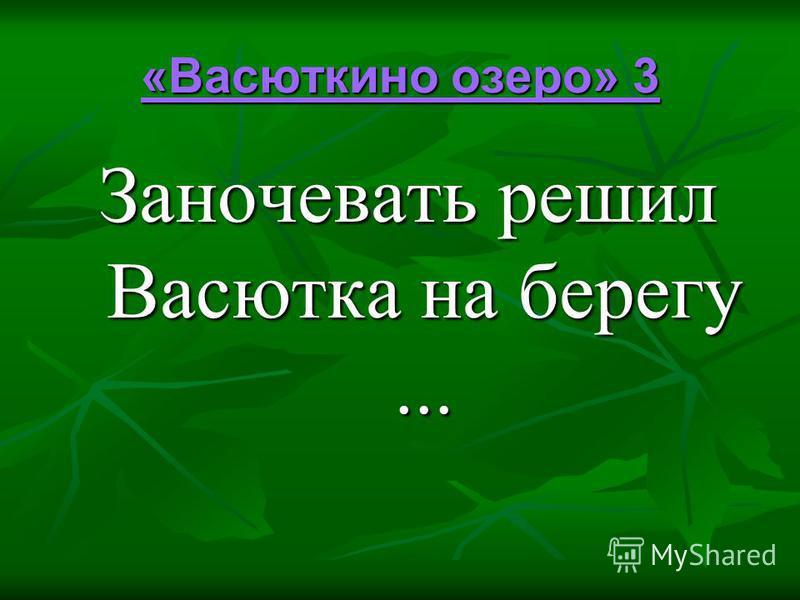 «Васюткино озеро» 3 «Васюткино озеро» 3 Заночевать решил Васютка на берегу...