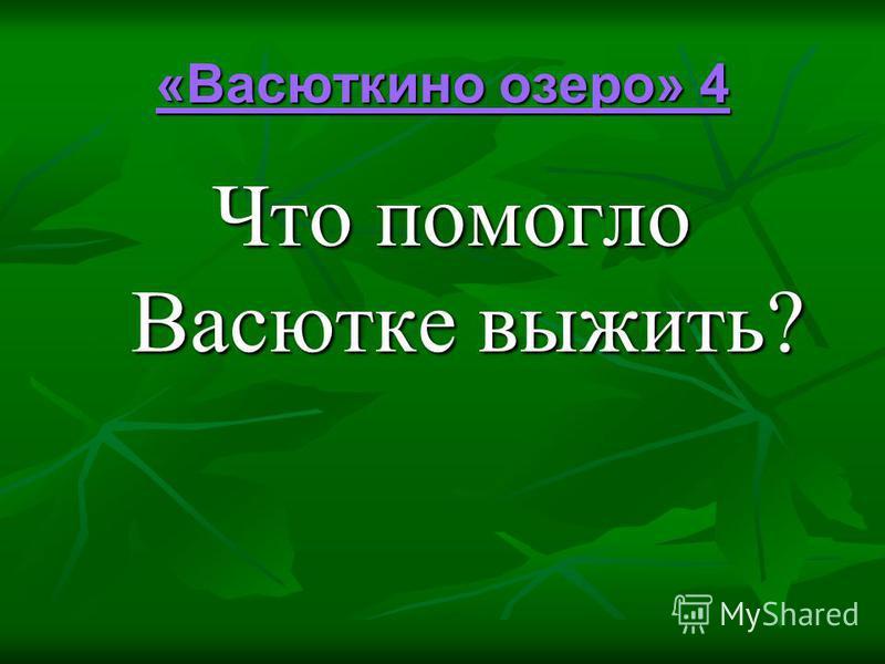 «Васюткино озеро» 4 «Васюткино озеро» 4 Что помогло Васютке выжить?