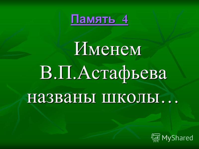 Память 4 Память 4 Именем В.П.Астафьева названы школы… Именем В.П.Астафьева названы школы…