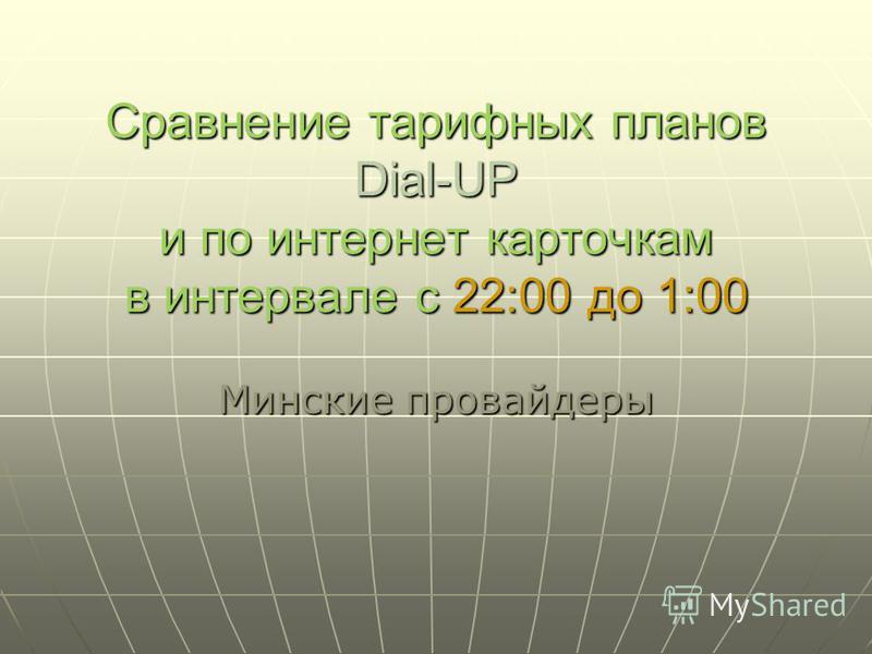 Сравнение тарифных планов Dial-UP и по интернет карточкам в интервале с 22:00 до 1:00 Минские провайдеры