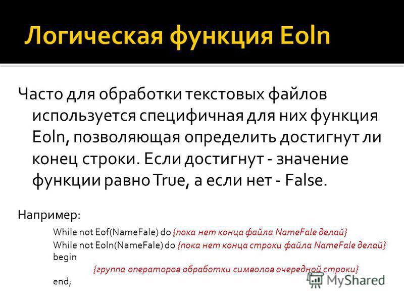 Часто для обработки текстовых файлов используется специфичная для них функция Eoln, позволяющая определить достигнут ли конец строки. Если достигнут - значение функции равно True, а если нет - False. Например: While not Eof(NameFale) do {пока нет кон