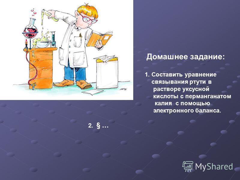 Домашнее задание: 1. Составить уравнение связывания ртути в растворе уксусной кислоты с перманганатом калия с помощью электронного баланса. 2. § …