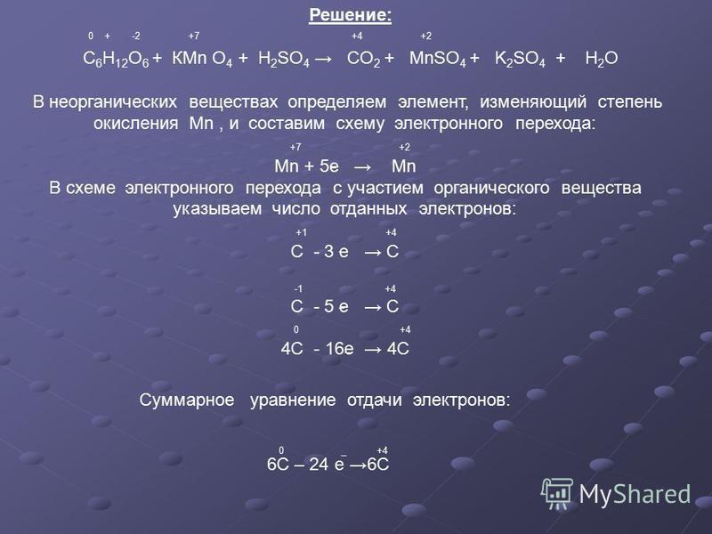 Решение: С 6 Н 12 О 6 + КМn O 4 + H 2 SO 4 CO 2 + MnSO 4 + K 2 SO 4 + H 2 O +7 +4 +20 + -2 В неорганических веществах определяем элемент, изменяющий степень окисления Mn, и составим схему электронного перехода: +7 +2 Мn + 5 е Mn В схеме электронного