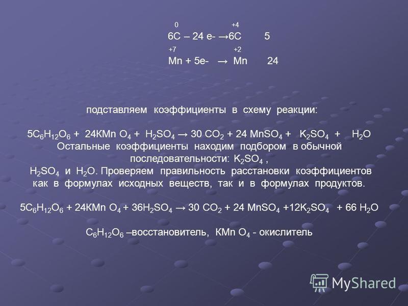 0 +4 6С – 24 е- 6С 5 +7 +2 Мn + 5 е- Mn 24 подставляем коэффициенты в схему реакции: 5С 6 Н 12 О 6 + 24КМn O 4 + H 2 SO 4 30 CO 2 + 24 MnSO 4 + K 2 SO 4 + H 2 O Остальные коэффициенты находим подбором в обычной последовательности: K 2 SO 4, H 2 SO 4