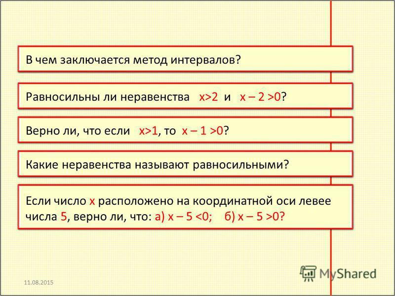 11.08.2015 В чем заключается метод интервалов?Равносильны ли неравенства x>2 и x – 2 >0?Верно ли, что если x>1, то x – 1 >0?Какие неравенства называют равносильными? Если число x расположено на координатной оси левее числа 5, верно ли, что: а) x – 5