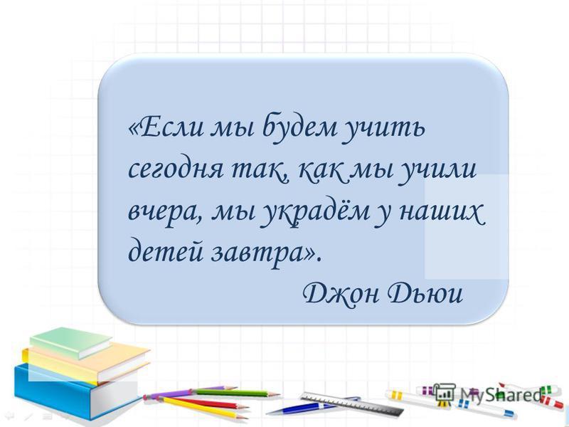 «Если мы будем учить сегодня так, как мы учили вчера, мы украдём у наших детей завтра». Джон Дьюи