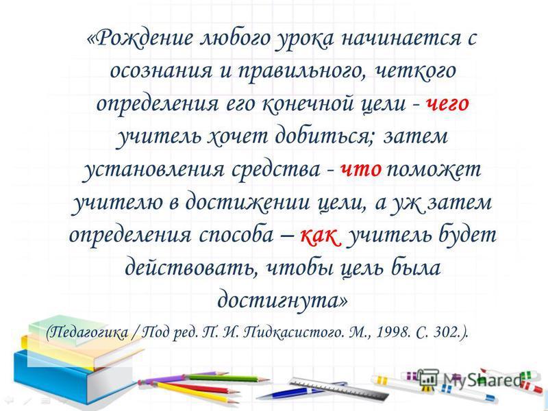 «Рождение любого урока начинается с осознания и правильного, четкого определения его конечной цели - чего учитель хочет добиться; затем установления средства - что поможет учителю в достижении цели, а уж затем определения способа – как учитель будет