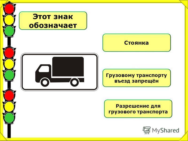 Этот знак обозначает Стоянка Грузовому транспорту въезд запрещён Разрешение для грузового транспорта