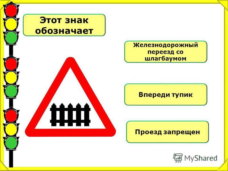 Этот знак обозначает Железнодорожный переезд со шлагбаумом Впереди тупик Проезд запрещен