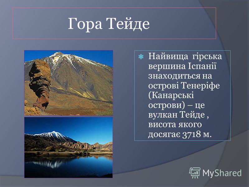 Гора Тейде Найвища гірська вершина Іспанії знаходиться на острові Тенеріфе (Канарські острови) – це вулкан Тейде, висота якого досягає 3718 м.