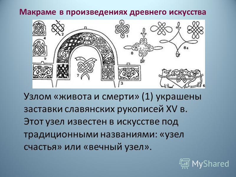 Узлом «живота и смерти» (1) украшены заставки славянских рукописей XV в. Этот узел известен в искусстве под традиционными названиями: «узел счастья» или «вечный узел». Макраме в произведениях древнего искусства