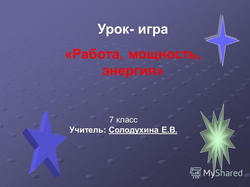 Урок- игра «Работа, мощность, энергия» 7 класс Учитель: Солодухина Е.В.