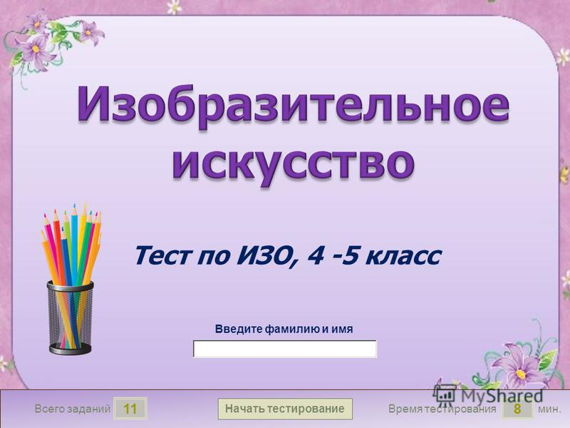 мин. 8 Время тестирования Начать тестирование 11 Всего заданий Введите фамилию и имя Тест по ИЗО, 4 -5 класс