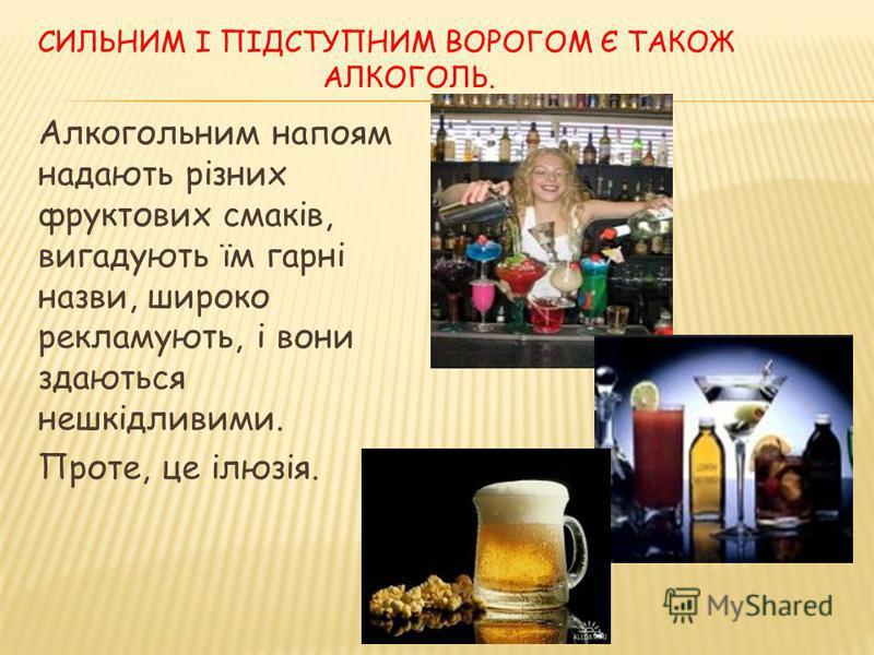 СИЛЬНИМ І ПІДСТУПНИМ ВОРОГОМ Є ТАКОЖ АЛКОГОЛЬ. Алкогольним напоям надають різних фруктових смаків, вигадують їм гарні назви, широко рекламують, і вони здаються нешкідливими. Проте, це ілюзія.