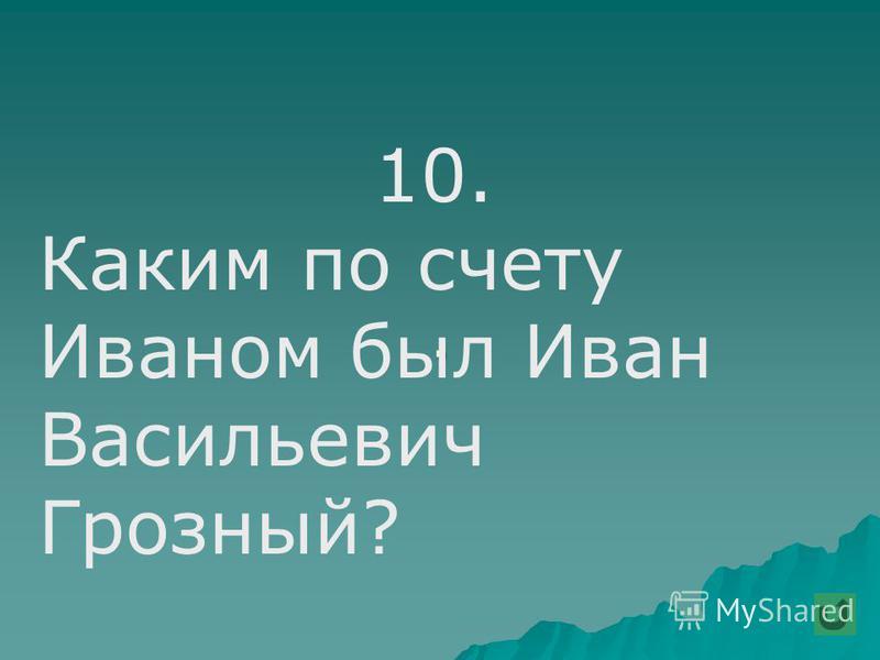 . 10. Каким по счету Иваном был Иван Васильевич Грозный?