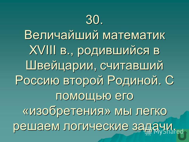 30. Величайший математик XVIII в., родившийся в Швейцарии, считавший Россию второй Родиной. С помощью его «изобретения» мы легко решаем логические задачи.