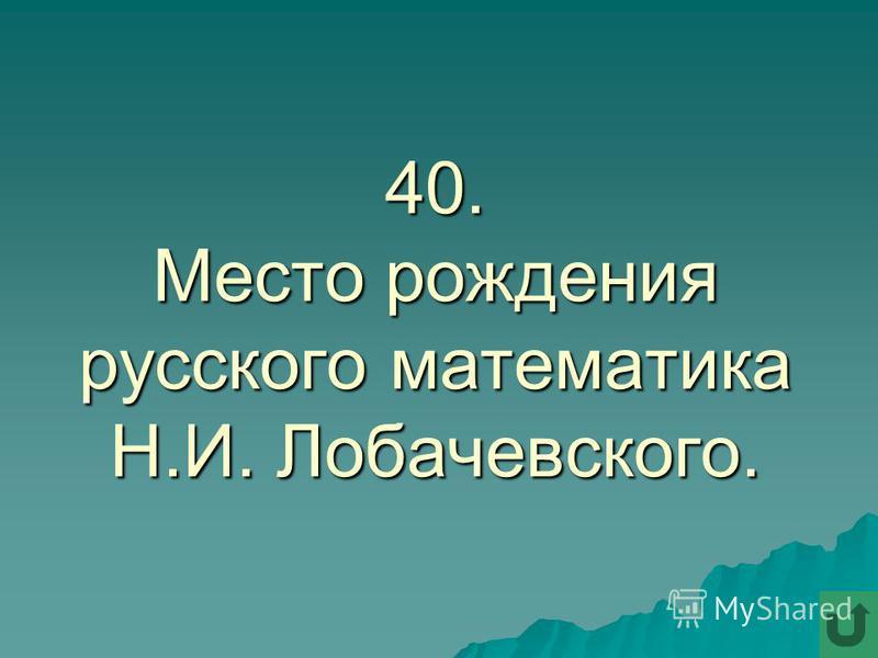 40. Место рождения русского математика Н.И. Лобачевского.