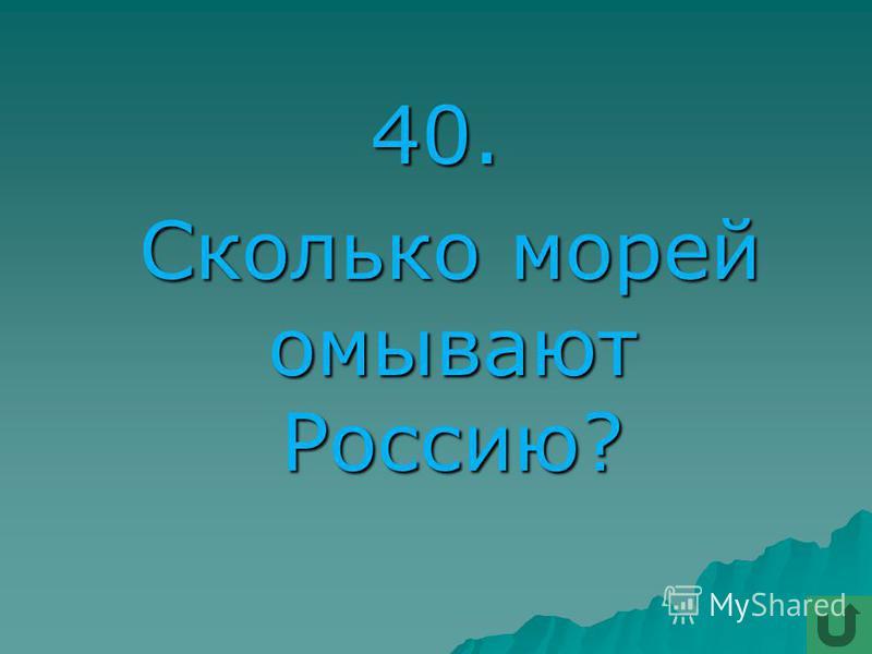 40. Сколько морей омывают Россию? Сколько морей омывают Россию?