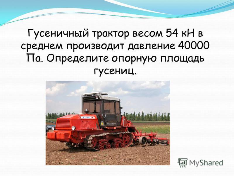 Гусеничный трактор весом 54 кН в среднем производит давление 40000 Па. Определите опорную площадь гусениц.