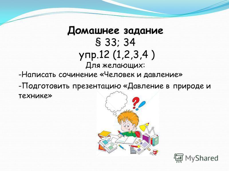 Домашнее задание § 33; 34 упр.12 (1,2,3,4 ) Для желающих: -Написать сочинение «Человек и давление» -Подготовить презентацию «Давление в природе и технике»
