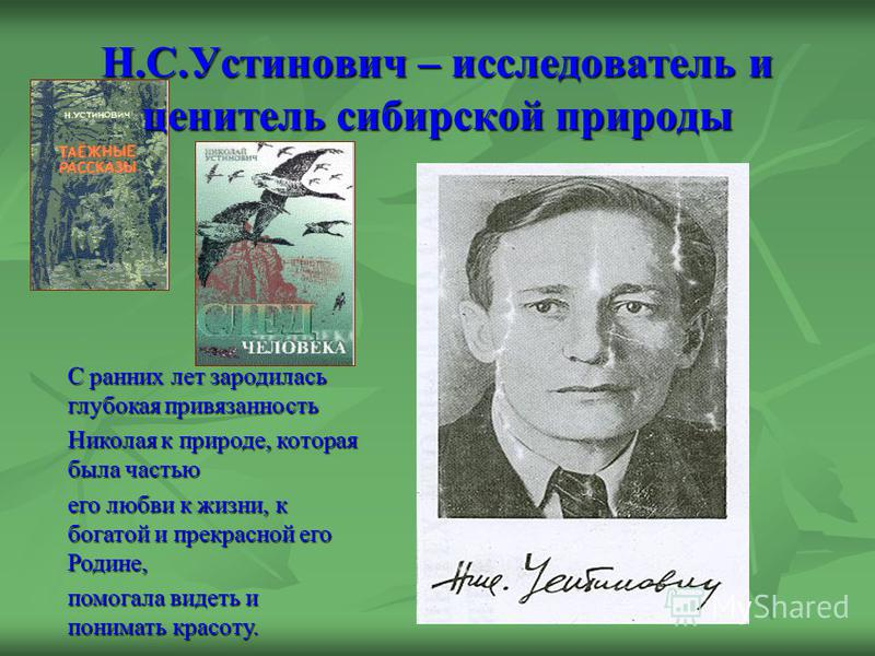 Н.С.Устинович – исследователь и ценитель сибирской природы С ранних лет зародилась глубокая привязанность Николая к природе, которая была частью его любви к жизни, к богатой и прекрасной его Родине, помогала видеть и понимать красоту.