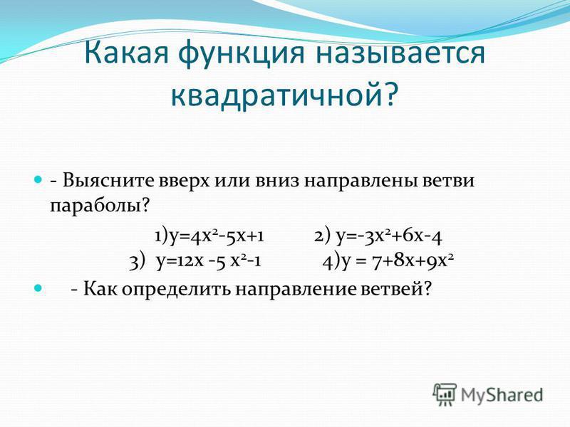 Какая функция называется квадратичной? - Выясните вверх или вниз направлены ветви параболы? 1)у=4 х 2 -5 х+1 2) у=-3 х 2 +6 х-4 3) у=12 х -5 х 2 -1 4)у = 7+8 х+9 х 2 - Как определить направление ветвей?