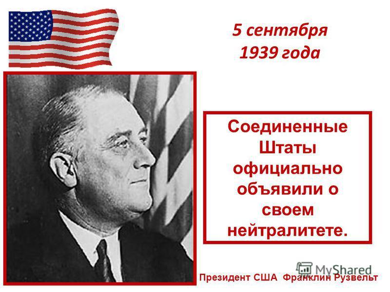 5 сентября 1939 года Президент США Франклин Рузвельт Соединенные Штаты официально объявили о своем нейтралитете.