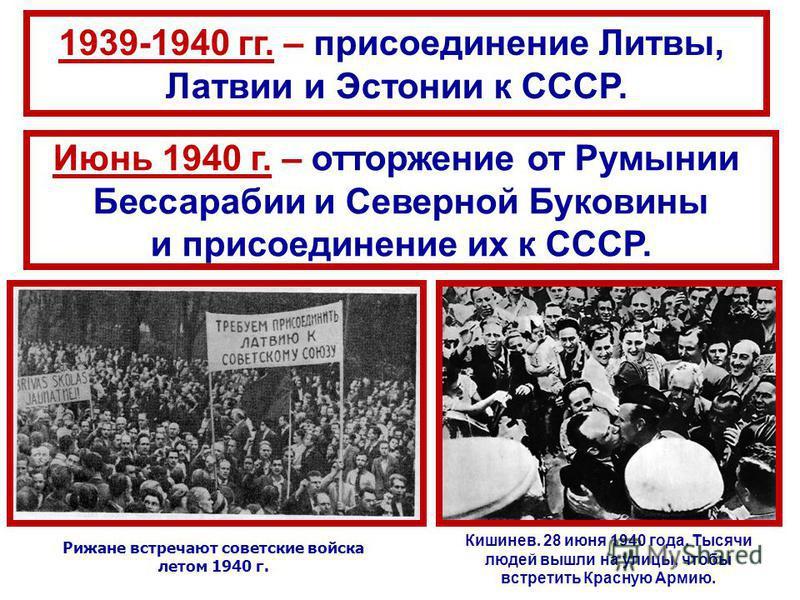 1939-1940 гг. – присоединение Литвы, Латвии и Эстонии к СССР. Июнь 1940 г. – отторжение от Румынии Бессарабии и Северной Буковины и присоединение их к СССР. Кишинев. 28 июня 1940 года. Тысячи людей вышли на улицы, чтобы встретить Красную Армию. Рижан