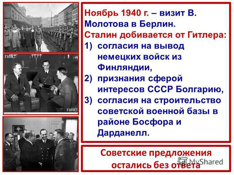Ноябрь 1940 г. – визит В. Молотова в Берлин. Сталин добивается от Гитлера: 1)согласия на вывод немецких войск из Финляндии, 2)признания сферой интересов СССР Болгарию, 3)согласия на строительство советской военной базы в районе Босфора и Дарданелл. С