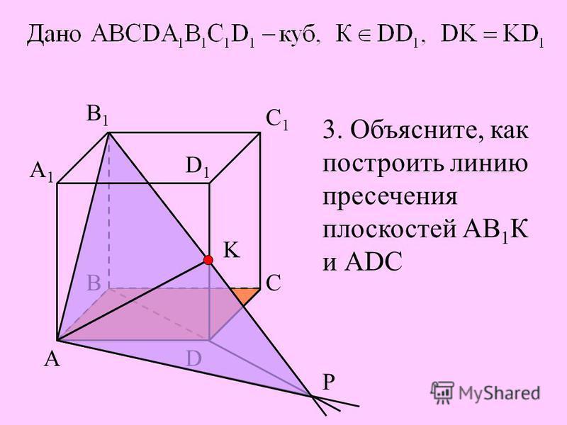 В АD С А1А1 В1В1 С1С1 D1D1 K P 3. Объясните, как построить линию пресечения плоскостей АВ 1 К и АDС