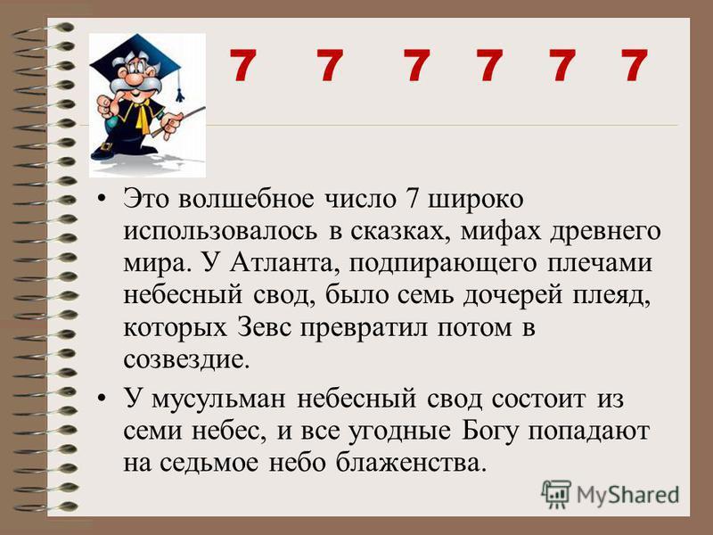7 7 7 Это волшебное число 7 широко использовалось в сказках, мифах древнего мира. У Атланта, подпирающего плечами небесный свод, было семь дочерей плеяд, которых Зевс превратил потом в созвездие. У мусульман небесный свод состоит из семи небес, и все
