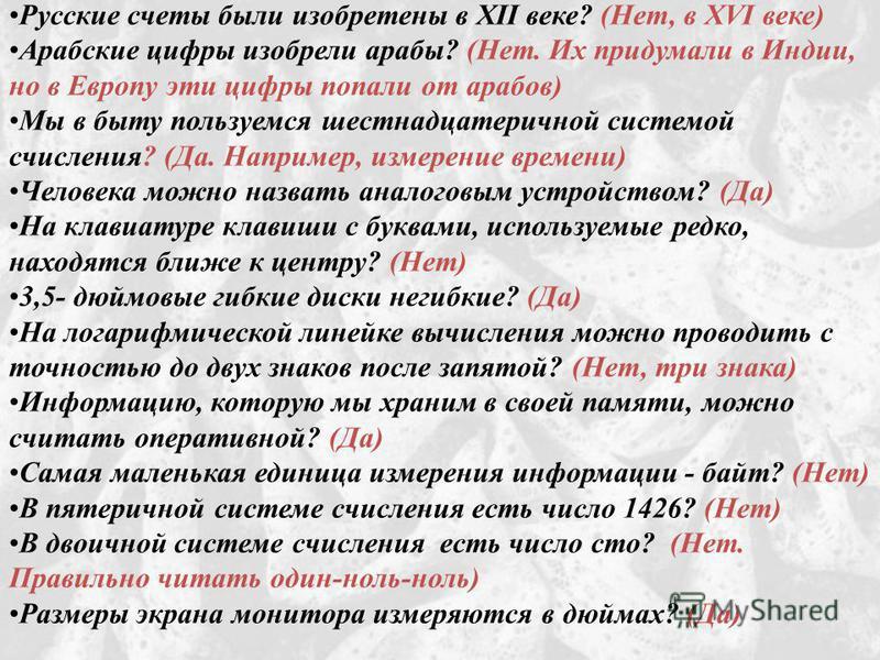 Русские счеты были изобретены в XII веке? (Нет, в XVI веке) Арабские цифры изобрели арабы? (Нет. Их придумали в Индии, но в Европу эти цифры попали от арабов) Мы в быту пользуемся шестнадцатеричной системой счисления? (Да. Например, измерение времени