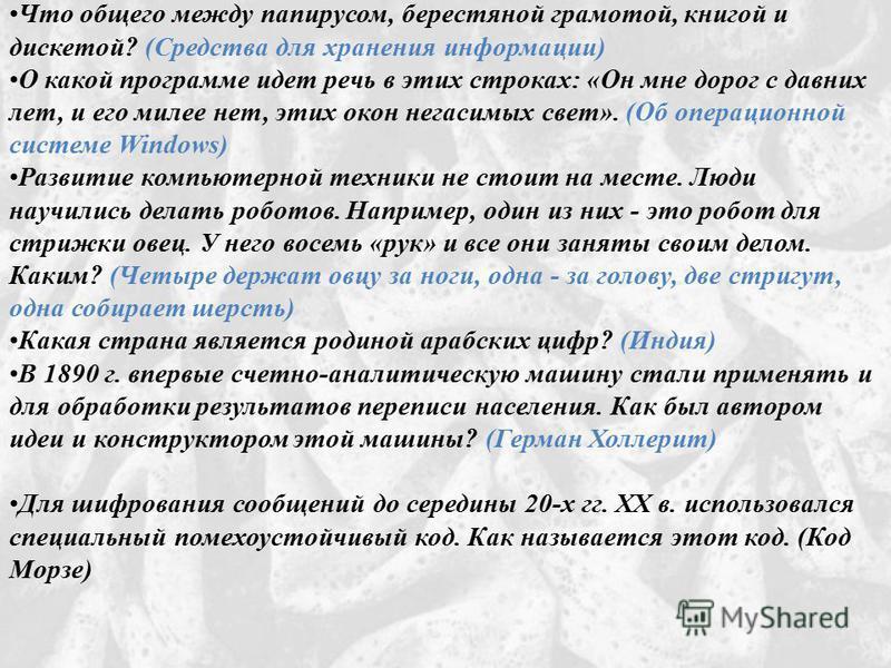 Что общего между папирусом, берестяной грамотой, книгой и дискетой? (Средства для хранения информации) О какой программе идет речь в этих строках: «Он мне дорог с давних лет, и его милее нет, этих окон негасимых свет». (Об операционной системе Window