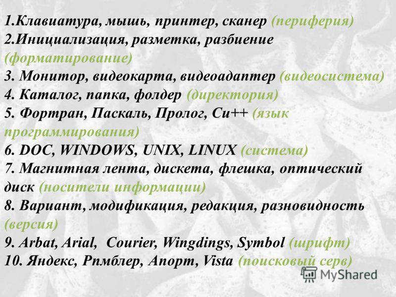 1.Клавиатура, мышь, принтер, сканер (периферия) 2.Инициализация, разметка, разбиение (форматирование) 3. Монитор, видеокарта, видеоадаптер (видеосистема) 4. Каталог, папка, фолдер (директория) 5. Фортран, Паскаль, Пролог, Си++ (язык программирования)