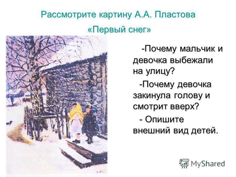 Рассмотрите картину А.А. Пластова «Первый снег» -Почему мальчик и девочка выбежали на улицу? -Почему мальчик и девочка выбежали на улицу? -Почему девочка закинула голову и смотрит вверх? -Почему девочка закинула голову и смотрит вверх? - Опишите внеш