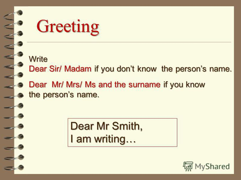 Greeting Write Dear Sir/ Madam if you dont know the persons name. Dear Mr/ Mrs/ Ms and the surname if you know the persons name. Dear Mr Smith, I am writing…