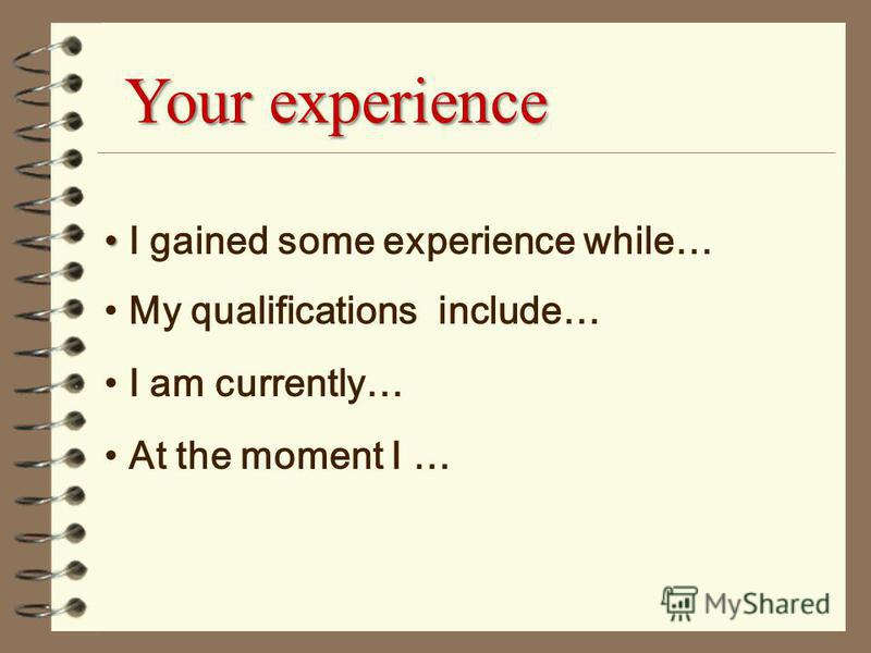 Your experience I gained some experience while… My qualifications include… I am currently… At the moment I …