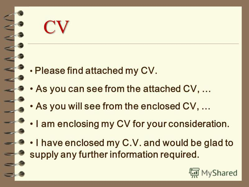 Please find attached my CV. As you can see from the attached CV, … As you will see from the enclosed CV, … I am enclosing my CV for your consideration. I have enclosed my C.V. and would be glad to supply any further information required. CV