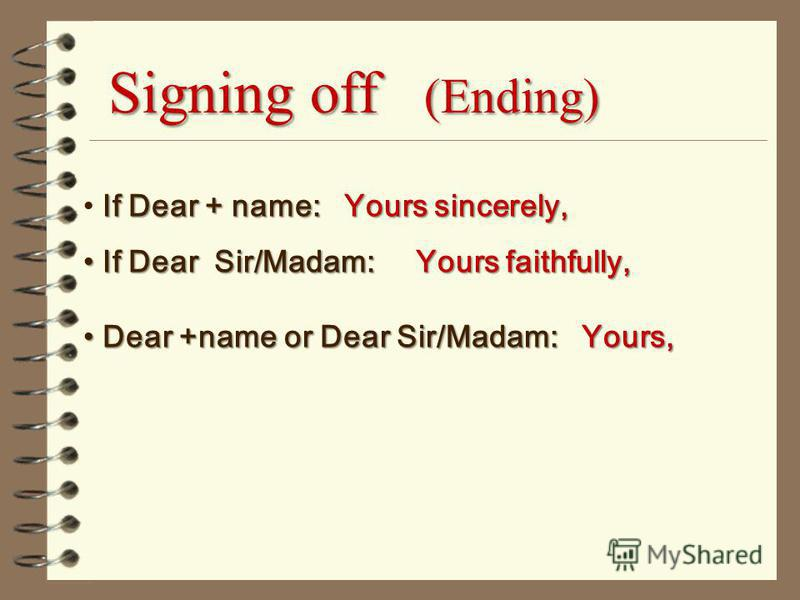 Signing off (Ending) If Dear + name: Yours sincerely, If Dear Sir/Madam: Yours faithfully, If Dear Sir/Madam: Yours faithfully, Dear +name or Dear Sir/Madam: Yours, Dear +name or Dear Sir/Madam: Yours,